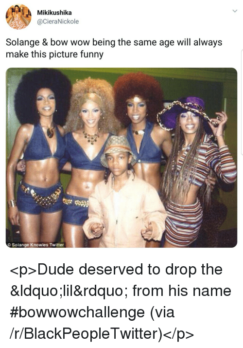 Bow Wow: Mikikushika  @CieraNickole  Solange & bow wow being the same age will always  make this picture funny  Solange Knowles Twitter <p>Dude deserved to drop the &ldquo;lil&rdquo; from his name #bowwowchallenge (via /r/BlackPeopleTwitter)</p>