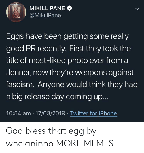 Dank, God, and Iphone: MIKILL PANE  , 2 ' @MikillPane  Eggs have been getting some really  good PR recently. First they took the  title of most-liked photo ever from a  Jenner, now they're weapons against  fascism. Anyone would think they had  a big release day coming up.  10:54 am 17/03/2019 Twitter for iPhone God bless that egg by whelaninho MORE MEMES