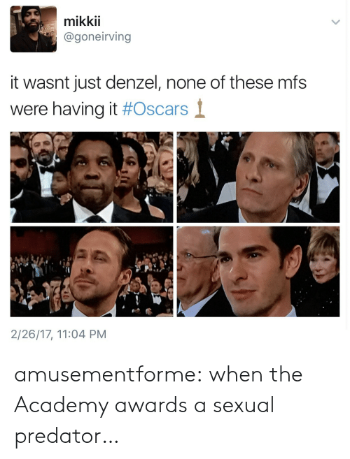 Academy Awards: mikkii  @goneirving  EXCE  it wasnt just denzel, none of these mfs  were having it #Oscars  1  2/26/17, 11:04 PM amusementforme:  when the Academy awards a sexual predator…