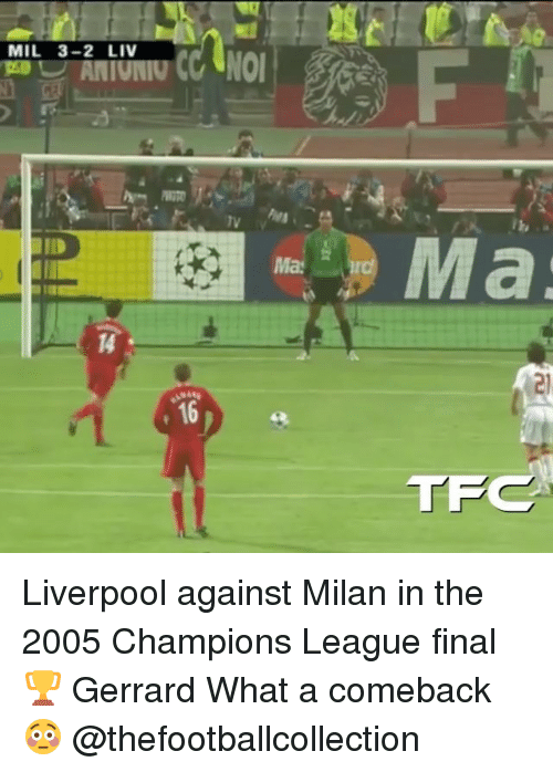 champions league final: MIL 3-2 LIV  2  Ma  14  16  TF Liverpool against Milan in the 2005 Champions League final 🏆 Gerrard What a comeback 😳 @thefootballcollection