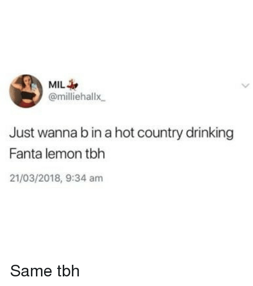 Same Tbh: MIL  @milliehallx  Just wanna b in a hot country drinking  Fanta lemon tbh  21/03/2018, 9:34 am Same tbh