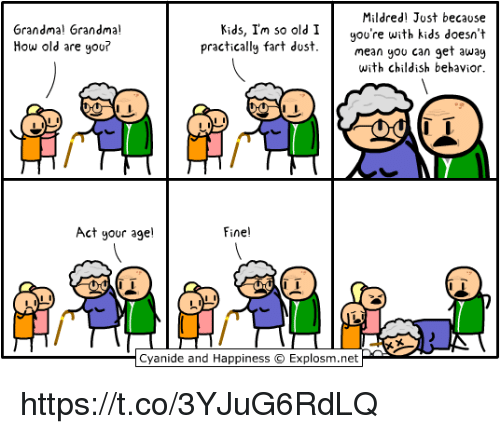 Im So Old: Mildred Just because  gou're with kids doesn't  an get away  with childish behavior  Grandma! Grandma!  How old are you?  Kids, Im so old I  practically fart dost  mean you c  Act your age!  Fine!  Cyanide and Happiness © Explosm.net https://t.co/3YJuG6RdLQ