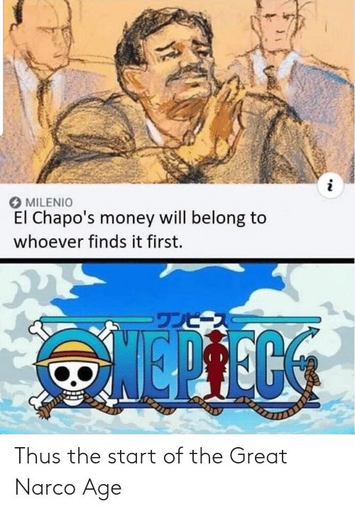 narco: MILENIO  El Chapo's money will belong to  whoever finds it first.  ·ワンピース Thus the start of the Great Narco Age