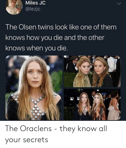 Twins, How, and Olsen Twins: Miles JC  @lezjc  The Olsen twins look like one of them  knows how you die and the other  knows when you die. The Oraclens - they know all your secrets