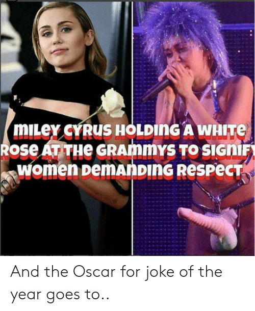 Grammys: mILey cYRUS HOLDING A WHITe  Rose AT THe GRAmmYS TO SIGHIF  women pemAnDING ResPecT And the Oscar for joke of the year goes to..