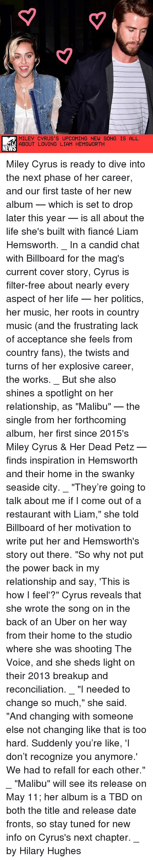 """malibu: MILEY CYRUS S UPCOMING NEW SONG IS ALL  ABOUT LOVING LIAM HEMSWORTH  NEWS Miley Cyrus is ready to dive into the next phase of her career, and our first taste of her new album — which is set to drop later this year — is all about the life she's built with fiancé Liam Hemsworth. _ In a candid chat with Billboard for the mag's current cover story, Cyrus is filter-free about nearly every aspect of her life — her politics, her music, her roots in country music (and the frustrating lack of acceptance she feels from country fans), the twists and turns of her explosive career, the works. _ But she also shines a spotlight on her relationship, as """"Malibu"""" — the single from her forthcoming album, her first since 2015's Miley Cyrus & Her Dead Petz — finds inspiration in Hemsworth and their home in the swanky seaside city. _ """"They're going to talk about me if I come out of a restaurant with Liam,"""" she told Billboard of her motivation to write put her and Hemsworth's story out there. """"So why not put the power back in my relationship and say, 'This is how I feel'?"""" Cyrus reveals that she wrote the song on in the back of an Uber on her way from their home to the studio where she was shooting The Voice, and she sheds light on their 2013 breakup and reconciliation. _ """"I needed to change so much,"""" she said. """"And changing with someone else not changing like that is too hard. Suddenly you're like, 'I don't recognize you anymore.' We had to refall for each other."""" _ """"Malibu"""" will see its release on May 11; her album is a TBD on both the title and release date fronts, so stay tuned for new info on Cyrus's next chapter. _ by Hilary Hughes"""