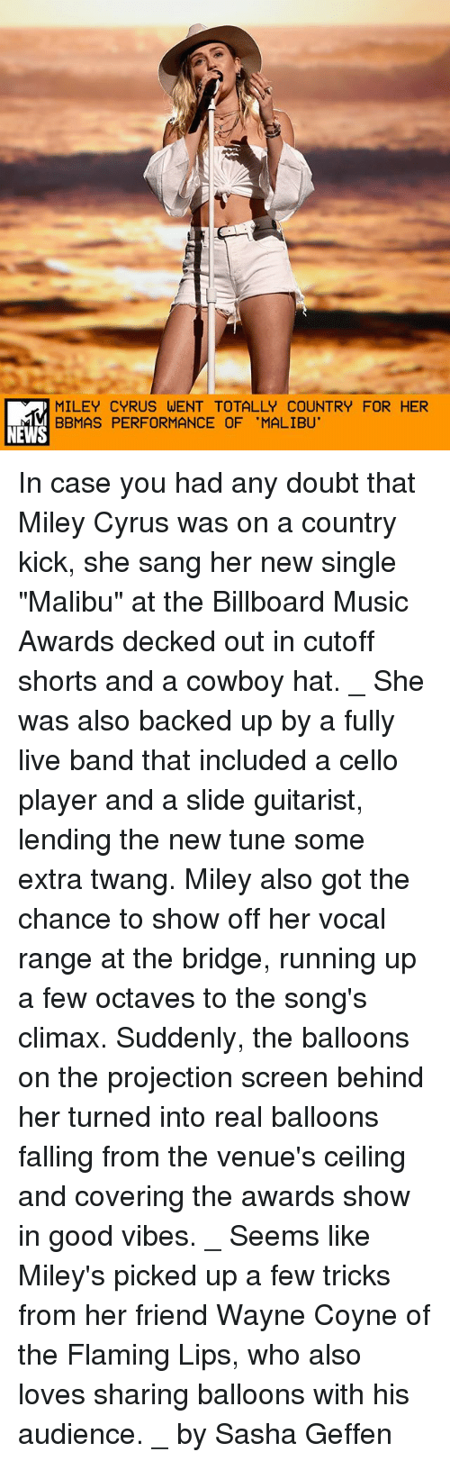 """malibu: MILEY CYRUS WENT TOTALLY COUNTRY FOR HER  BBMAS PERFORMANCE OF 'MALIBU'  NEWS In case you had any doubt that Miley Cyrus was on a country kick, she sang her new single """"Malibu"""" at the Billboard Music Awards decked out in cutoff shorts and a cowboy hat. _ She was also backed up by a fully live band that included a cello player and a slide guitarist, lending the new tune some extra twang. Miley also got the chance to show off her vocal range at the bridge, running up a few octaves to the song's climax. Suddenly, the balloons on the projection screen behind her turned into real balloons falling from the venue's ceiling and covering the awards show in good vibes. _ Seems like Miley's picked up a few tricks from her friend Wayne Coyne of the Flaming Lips, who also loves sharing balloons with his audience. _ by Sasha Geffen"""