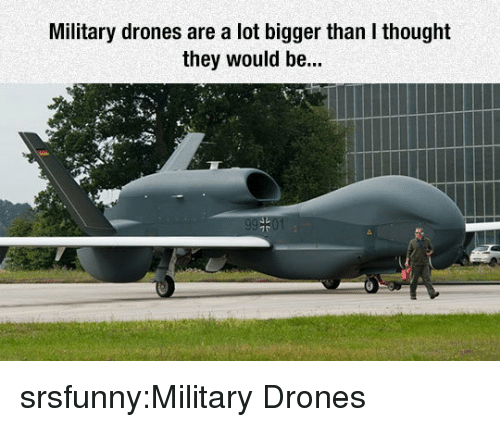 Drones: Military drones are a lot bigger than I thought  they would be... srsfunny:Military Drones