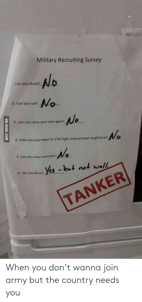 Not Been: Military Recruiting Survey  No  Can you shoot?  2. Can you run? o  No  3. Can you carry your own gear?  No  4. Have you ever been in a fist fight and not been laughed at?  No  5. Can you wear cammies?  6. Can you drive? Yes - but not we/l.  TANKER  VIA 9GAG.COM When you don't wanna join army but the country needs you