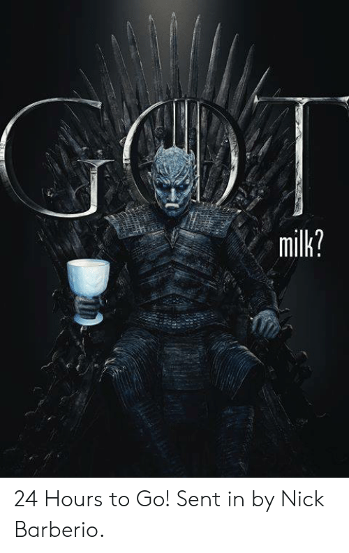 Game of Thrones, Nick, and Milk: milk? 24 Hours to Go!  Sent in by Nick Barberio.
