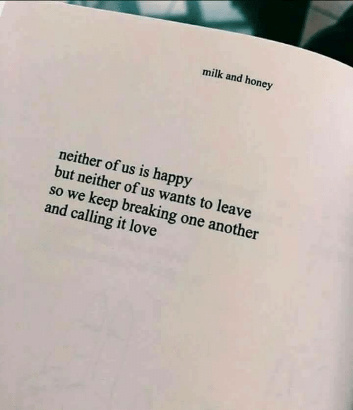 We Keep: milk and honey  neither of us is happy  but neither of us wants to leave  so we keep breaking one anot  and calling it love