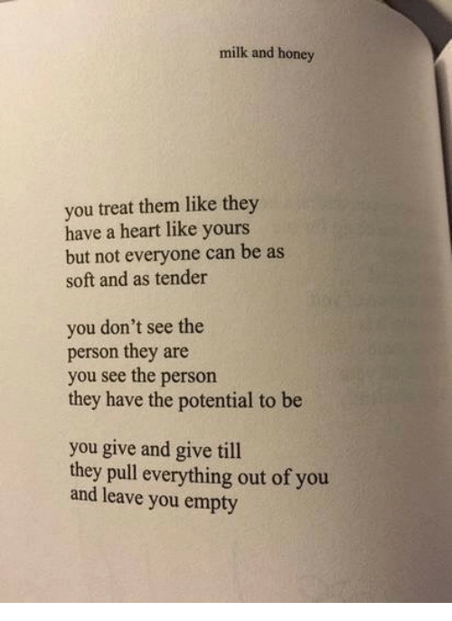 Heart, Honey, and Milk: milk and honey  you treat them like they  have a heart like yours  but not everyone can be as  soft and as tender  you don't see the  person they are  you see the person  they have the potential to be  you give and give till  th  ey pull everything out of you  and leave you empty