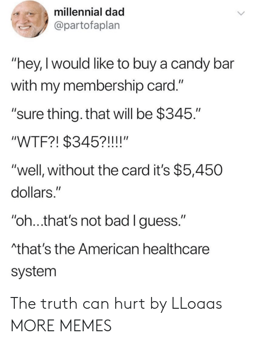 "Bad, Candy, and Dad: millennial dad  @partofaplan  ""hey,I would like to buy a candy bar  with my membership card.""  ""sure thing. that will be $345.""  ""WTF?! $345?!!!!""  ""well, without the card it's $5,450  dollars.""  ""oh..that's not bad lguess.""  that's the American healthcare  system The truth can hurt by LLoaas MORE MEMES"