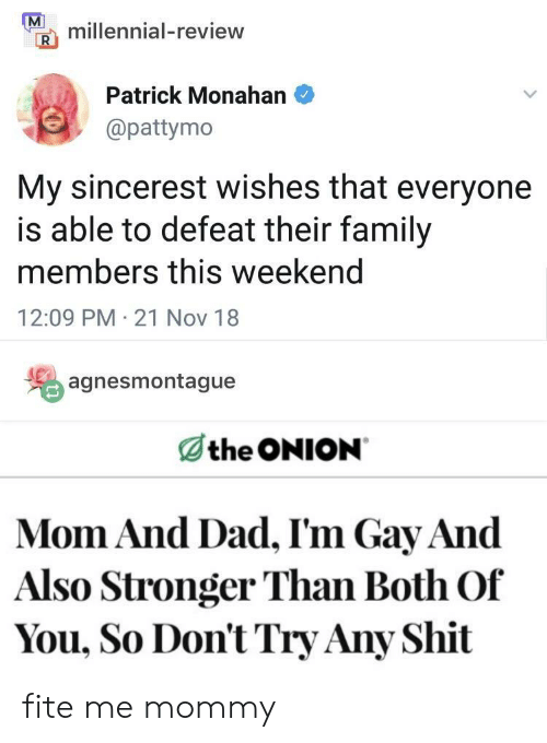 Dad, Family, and Shit: millennial-review  Patrick Monahan  @pattymo  My sincerest wishes that everyone  is able to defeat their family  members this weekend  12:09 PM 21 Nov 18  agnesmontague  the ONION  Mom And Dad, I'm Gay And  Also Stronger Than Both Of  You, So Don't Try Any Shit fite me mommy