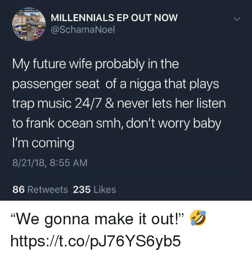 """Future Wife: MILLENNIALS EP OUT NOW  @SchamaNoel  My future wife probably in the  passenger seat of a nigga that plays  trap music 24/7 & never lets her listen  to frank ocean smh, don't worry baby  I'm coming  8/21/18, 8:55 AM  86 Retweets 235 Likes """"We gonna make it out!"""" 🤣 https://t.co/pJ76YS6yb5"""