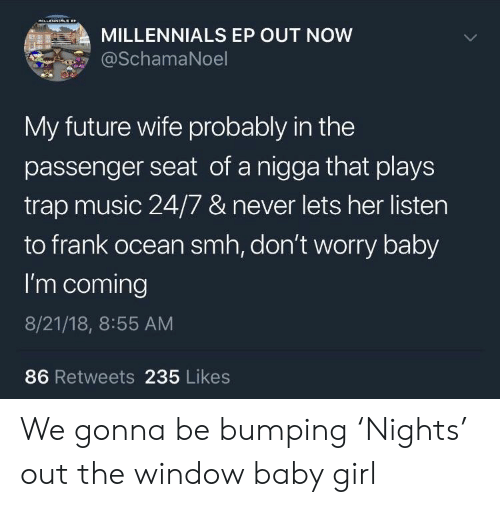 Future Wife: MILLENNIALS EP OUT NOW  SchamaNoel  My future wife probably in the  passenger seat of a nigga that plays  trap music 24/7 & never lets her listen  to frank ocean smh, don't worry baby  I'm coming  8/21/18, 8:55 AM  86 Retweets 235 Likes We gonna be bumping 'Nights' out the window baby girl
