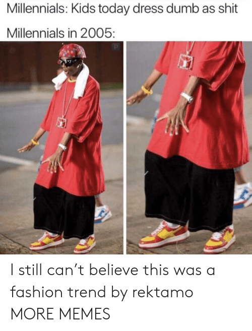 Dank, Dumb, and Fashion: Millennials: Kids today dress dumb as shit  Millennials in 2005 I still can't believe this was a fashion trend by rektamo MORE MEMES