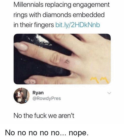 Memes, Millennials, and Fuck: Millennials replacing engagement  rings with diamonds embedded  in their fingers bit.ly/2HDkNnb  Ryan  @RowdyPres  No the fuck we aren't No no no no no... nope.