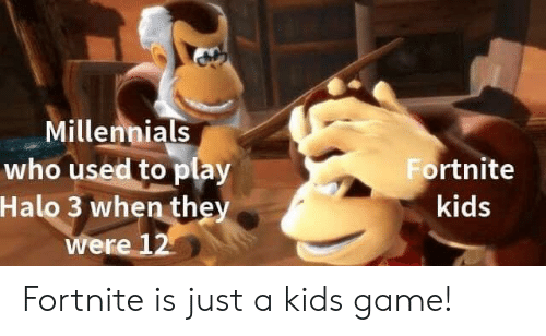 halo 3: Millennials  who used to play  Halo 3 when they  ere 12  Fortnite  kids Fortnite is just a kids game!