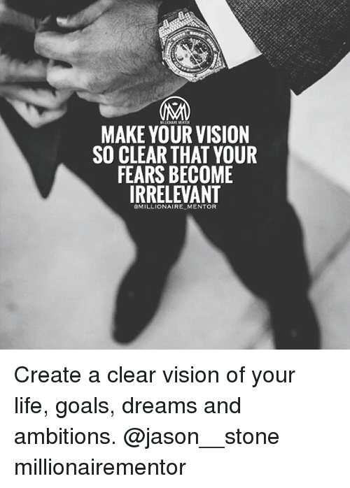 stoning: MILLICNAIRE MENTOR  MAKE YOUR VISION  SO CLEAR THAT YOUR  FEARS BECOME  IRRELEVANT  QMILLIONAIRE MENTOR Create a clear vision of your life, goals, dreams and ambitions. @jason__stone millionairementor