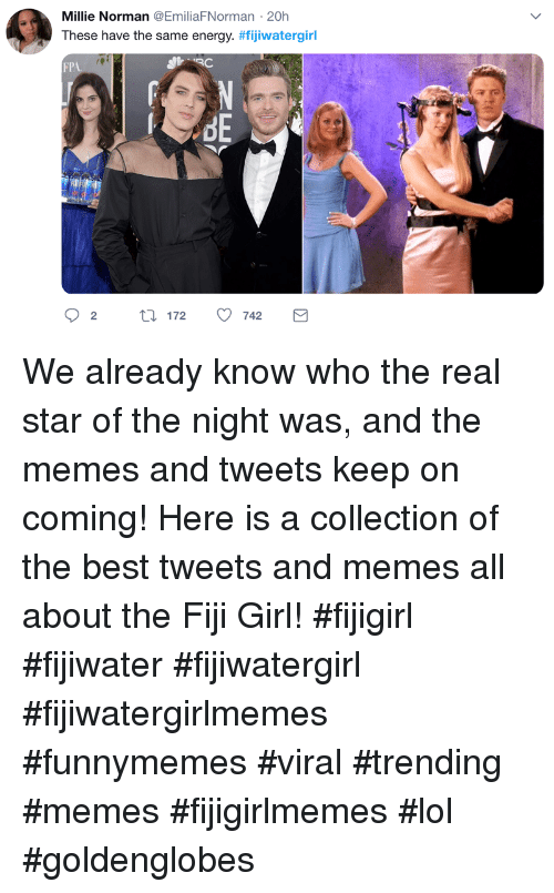 Fiji: Millie Norman @EmiliaFNorman 20h  These have the same energy. #fijiwatergirl  FP  re We already know who the real star of the night was, and the memes and tweets keep on coming! Here is a collection of the best tweets and memes all about the Fiji Girl! #fijigirl #fijiwater #fijiwatergirl #fijiwatergirlmemes #funnymemes #viral #trending #memes #fijigirlmemes #lol #goldenglobes