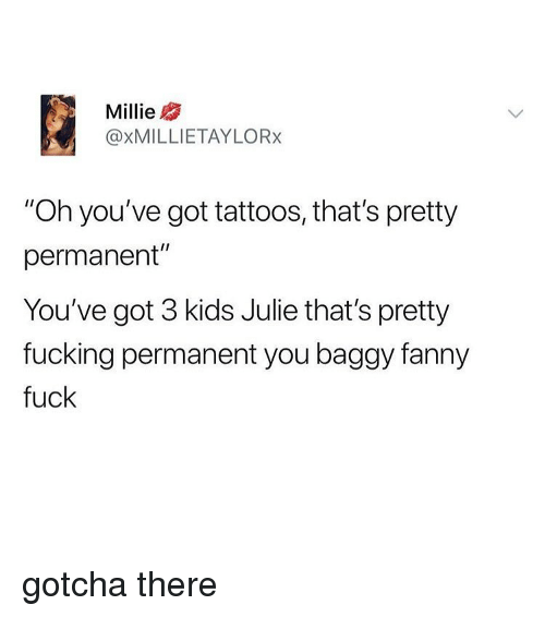 "Fucking, Memes, and Tattoos: Millie  @XMILLIETAYLORx  ""Oh you've got tattoos, that's pretty  permanent""  You've got 3 kids Julie that's pretty  fucking permanent you baggy fanny  fuck gotcha there"