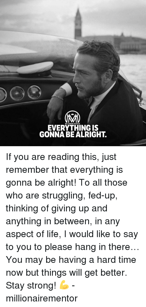 Life, Memes, and Time: MILLIONAIRE MENTOR  EVERYTHING IS  GONNA BE ALRIGHT. If you are reading this, just remember that everything is gonna be alright! To all those who are struggling, fed-up, thinking of giving up and anything in between, in any aspect of life, I would like to say to you to please hang in there… You may be having a hard time now but things will get better. Stay strong! 💪 - millionairementor