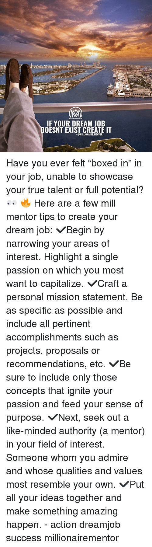 """ignite: MILLIONAIRE MENTOR  IF YOUR DREAM JOB  OESNT EXIST CREATE IT  @MILLIONAIRE MENTOR Have you ever felt """"boxed in"""" in your job, unable to showcase your true talent or full potential? 👀 🔥 Here are a few mill mentor tips to create your dream job: ✔️Begin by narrowing your areas of interest. Highlight a single passion on which you most want to capitalize. ✔️Craft a personal mission statement. Be as specific as possible and include all pertinent accomplishments such as projects, proposals or recommendations, etc. ✔️Be sure to include only those concepts that ignite your passion and feed your sense of purpose. ✔️Next, seek out a like-minded authority (a mentor) in your field of interest. Someone whom you admire and whose qualities and values most resemble your own. ✔️Put all your ideas together and make something amazing happen. - action dreamjob success millionairementor"""