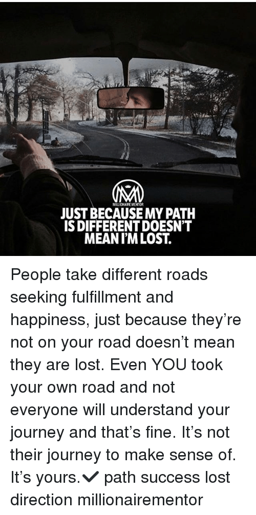 Understanded: MILLIONAIRE MENTOR  JUST BECAUSE MY PATH  S DIFFERENT DOESN'T  MEANIM LOST. People take different roads seeking fulfillment and happiness, just because they're not on your road doesn't mean they are lost. Even YOU took your own road and not everyone will understand your journey and that's fine. It's not their journey to make sense of. It's yours.✔️ path success lost direction millionairementor