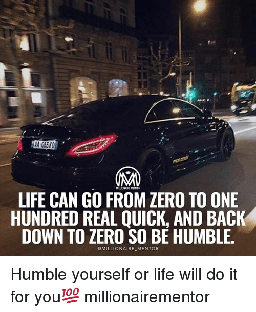 zeroes: MILLIONAIRE MENTOR  LIFE CAN GO FROM ZERO TO ONE  HUNDRED REAL QUICK, AND BACK  DOWN TO ZERO SO BE HUMBLE.  MILLIONAIRE MENTOR Humble yourself or life will do it for you💯 millionairementor