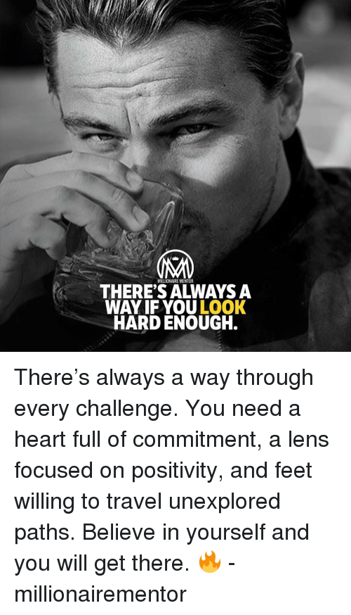 lens: MILLIONAIRE MENTOR  THERE'S ALWAYS A  WAY IF YOU LOOK  HARD ENOUGH. There's always a way through every challenge. You need a heart full of commitment, a lens focused on positivity, and feet willing to travel unexplored paths. Believe in yourself and you will get there. 🔥 - millionairementor
