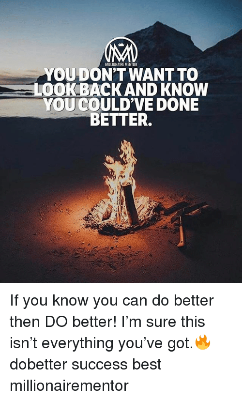 dones: MILLIONAIRE MENTOR  YOUDON'T WANT TO  LOOK BACK AND KNOW  YOU COULD'VE DONE  BETTER. If you know you can do better then DO better! I'm sure this isn't everything you've got.🔥 dobetter success best millionairementor