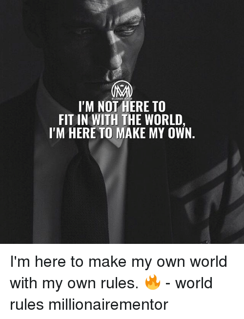 Memes, World, and 🤖: MILLIONAIRE METOR  IM NOT HERE TO  FIT IN WITH THE WORLD,  I'M HERE TO MAKE MY OWN. I'm here to make my own world with my own rules. 🔥 - world rules millionairementor