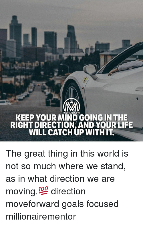 Goals, Life, and Memes: MILLIONAIREMENTOR  KEEP YOUR MIND GOING IN THE  RIGHT DIRECTION, AND YOUR LIFE  WILL CATCH UP WITHIT The great thing in this world is not so much where we stand, as in what direction we are moving.💯 direction moveforward goals focused millionairementor