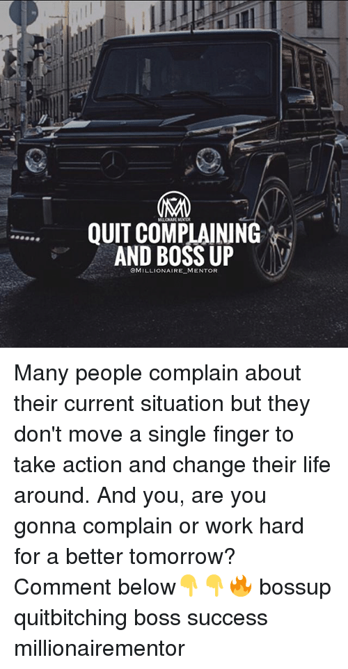 A Better Tomorrow: MILLIONAURE MINTOR  QUIT COMPLAINING  AND BOSS UP  OMILLIONAIRE MENTOR Many people complain about their current situation but they don't move a single finger to take action and change their life around. And you, are you gonna complain or work hard for a better tomorrow? Comment below👇👇🔥 bossup quitbitching boss success millionairementor