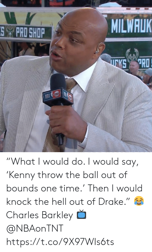 "Charles Barkley: MILWALK  SPRO SHOP  PRO  KS  NBA NT ""What I would do. I would say, 'Kenny throw the ball out of bounds one time.' Then I would knock the hell out of Drake.""   😂 Charles Barkley  📺 @NBAonTNT https://t.co/9X97WIs6ts"