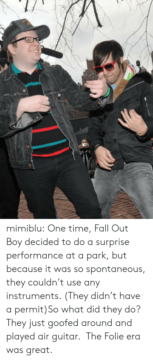 fall out: mimiblu:  One time, Fall Out Boy decided to do a surprise performance at a park, but because it was so spontaneous, they couldn't use any instruments. (They didn't have a permit)So what did they do?  They just goofed around and played air guitar.  The Folie era was great.