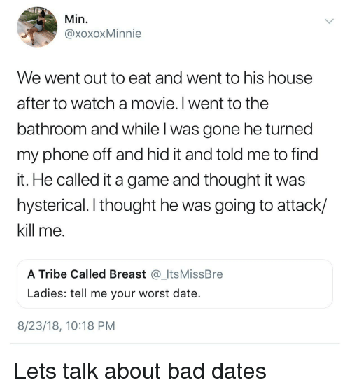 Bad, Phone, and Date: Min,  @xoxoxMinnie  We went out to eat and went to his house  after to watch a movie. I went to the  bathroom and while l was gone he turned  my phone off and hid it and told me to find  it. He called it a game and thought it was  hysterical. I thought he was going to attack/  kill me  A Tribe Called Breast _ItsMissBre  Ladies: tell me your worst date  8/23/18, 10:18 PM Lets talk about bad dates