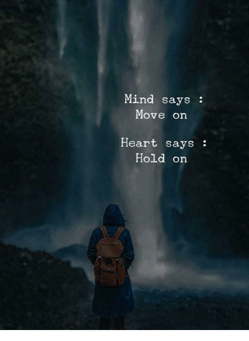 Heart, Mind, and Move: Mind says:  Move on  Heart says:  Hold orn