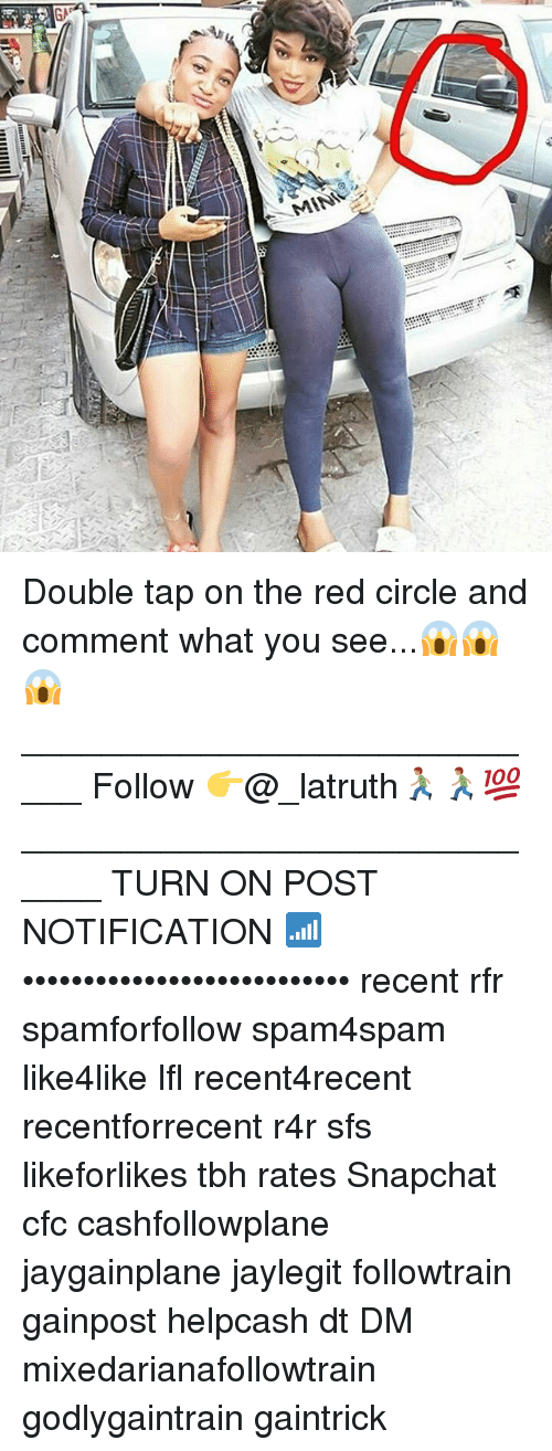 Memes, Snapchat, and Tbh: MINea Double tap on the red circle and comment what you see...😱😱😱 ____________________________ Follow 👉@_latruth🏃🏽🏃🏽💯 _____________________________ TURN ON POST NOTIFICATION 📶 ••••••••••••••••••••••••••• recent rfr spamforfollow spam4spam like4like lfl recent4recent recentforrecent r4r sfs likeforlikes tbh rates Snapchat cfc cashfollowplane jaygainplane jaylegit followtrain gainpost helpcash dt DM mixedarianafollowtrain godlygaintrain gaintrick