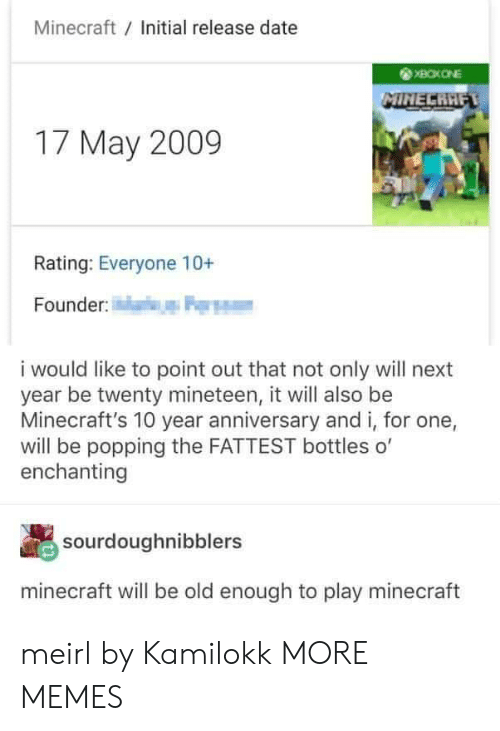 fattest: Minecraft Initial release date  17 May 2009  Rating: Everyone 10+  Founder  i would like to point out that not only will next  year be twenty mineteen, it will also be  Minecraft's 10 year anniversary and i, for one,  will be popping the FATTEST bottles o'  enchanting  sourdoughnibblers  minecraft will be old enough to play minecraft meirl by Kamilokk MORE MEMES