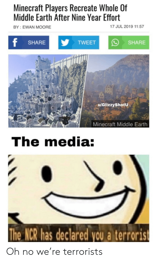 Minecraft, Earth, and Media: Minecraft Players Recreate Whole Of  Middle Earth After Nine Year Effort  17 JUL 2019 11:57  BY: EWAN MOORE  f  yTWEET  SHARE  SHARE  u/GlizzyShotU  Minecraft Middle Earth  The media:  The NCR has declared you a terrorist Oh no we're terrorists