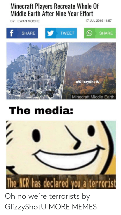 Dank, Memes, and Minecraft: Minecraft Players Recreate Whole Of  Middle Earth After Nine Year Effort  17 JUL 2019 11:57  BY: EWAN MOORE  f  yTWEET  SHARE  SHARE  u/GlizzyShotU  Minecraft Middle Earth  The media:  The NCR has declared you a terrorist Oh no we're terrorists by GlizzyShotU MORE MEMES