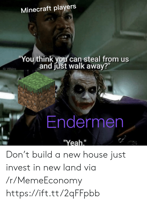 """Just Walk Away: Minecraft players  """"You think you can steal from us  and just walk away?""""  IG VIllains  Endermen  """"Yeah."""" Don't build a new house just invest in new land via /r/MemeEconomy https://ift.tt/2qFFpbb"""