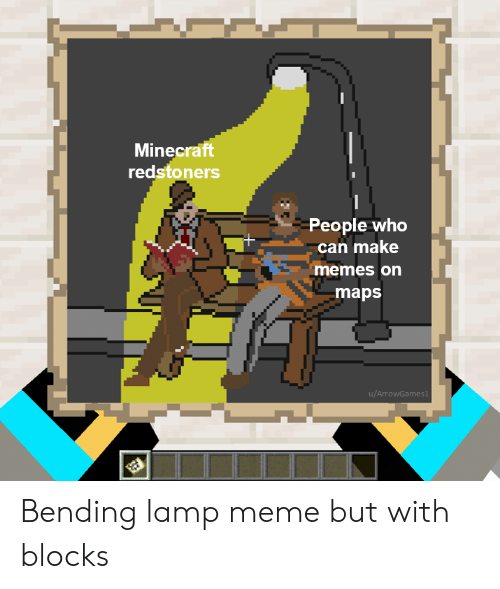 Meme, Memes, and Minecraft: Minecraft  redstoners  People who  can make  memes on  maps  u/ArrowGames1 Bending lamp meme but with blocks