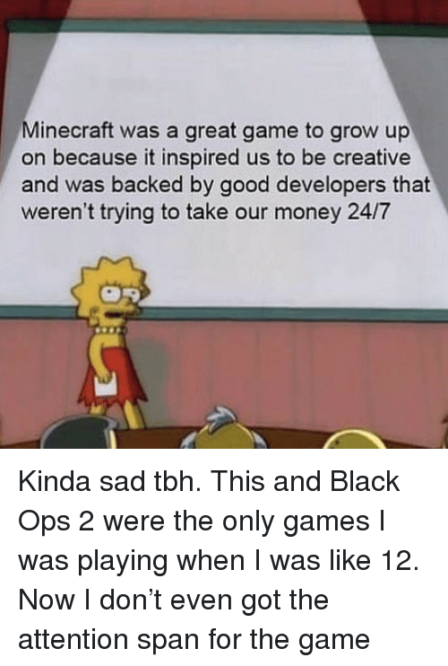 Memes, Minecraft, and Money: Minecraft was a great game to grow up  on because it inspired us to be creative  and was backed by good developers that  weren't trying to take our money 24/7 Kinda sad tbh. This and Black Ops 2 were the only games I was playing when I was like 12. Now I don't even got the attention span for the game