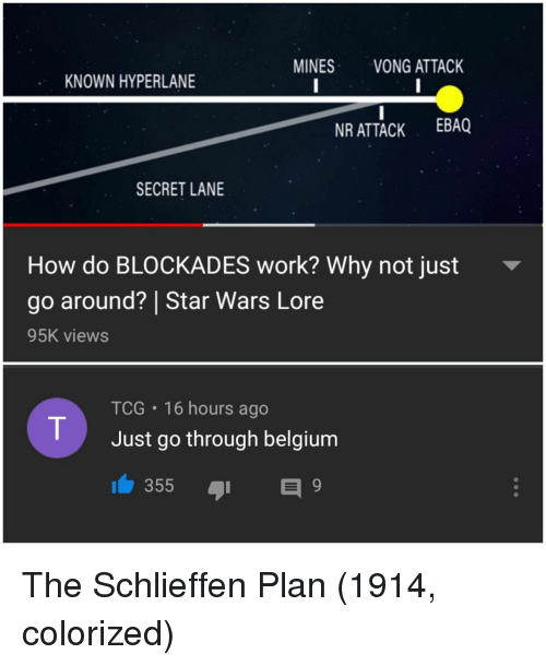 Belgium: MINES VONG ATTACK  KNOWN HYPERLANE  R ATTACK EBAQ  SECRET LANE  How do BLOCKADES work? Why not just  go around? | Star Wars Lor  95K views  TCG 16 hours ago  Just go through belgium The Schlieffen Plan (1914, colorized)