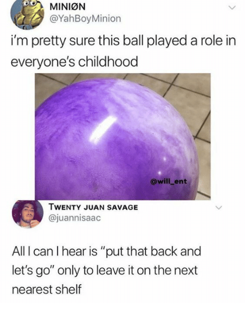 """Savage, Back, and Mini: MINIØN  @YahBoyMinion  i'm pretty sure this ball played a role in  everyone's childhood  @will_ent  TWENTY JUAN SAVAGE  @juannisaac  All I can I hear is """"put that back and  let's go"""" only to leave it on the next  nearest shelf"""