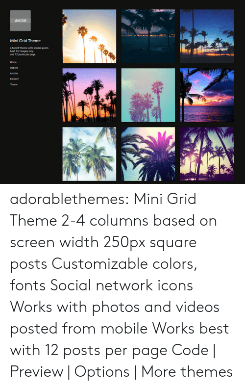 Target, Tumblr, and Videos: MINI GR10  Mini Grid Theme  a tumbir thene with square posts  best for images only  use 12 posts per page  Home  Options adorablethemes: Mini Grid Theme 2-4 columns based on screen width 250px square posts Customizable colors, fonts Social network icons Works with photos and videos posted from mobile Works best with 12 posts per page Code | Preview | Options | More themes
