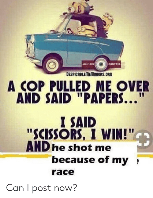 """Minion: MINION  QUOTES  DESPICABLEMEMINIONS.ORG  A COP PULLED ME OVER  AND SAID """"PAPERS...  I SAID  """"SCISSORS, I WIN!""""  AND he shot me  because of my  race Can I post now?"""